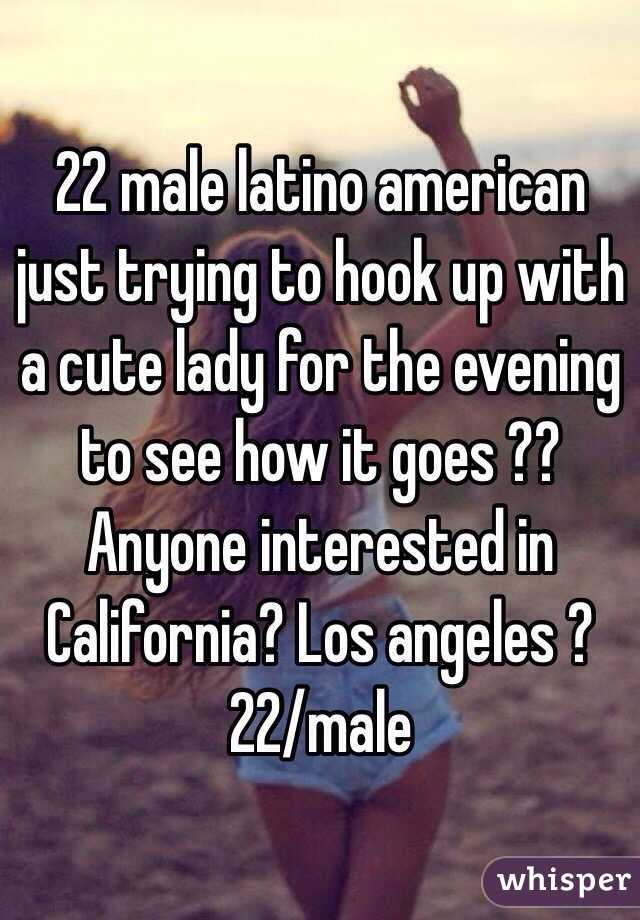 22 male latino american just trying to hook up with a cute lady for the evening to see how it goes ?? Anyone interested in California? Los angeles ? 22/male