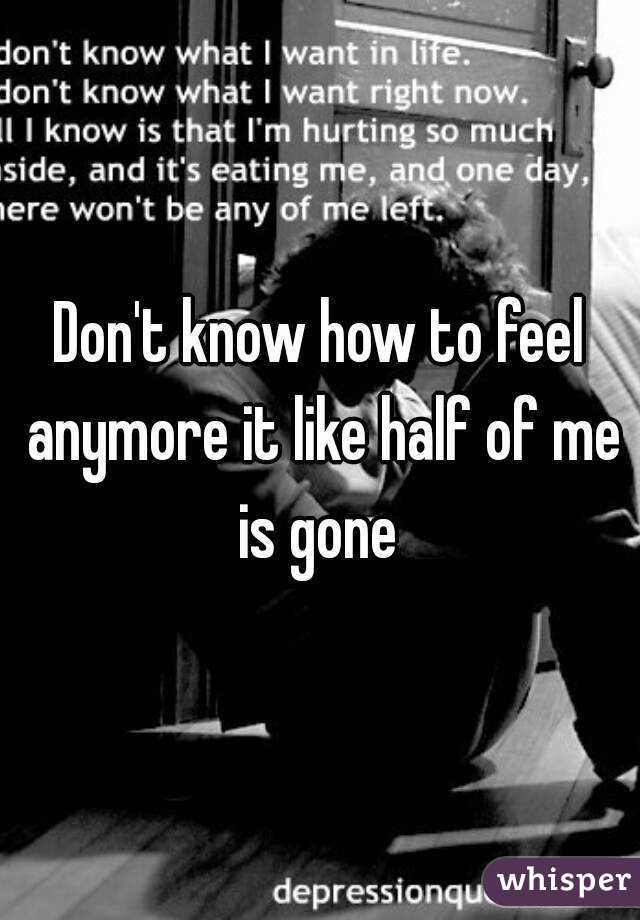 Don't know how to feel anymore it like half of me is gone