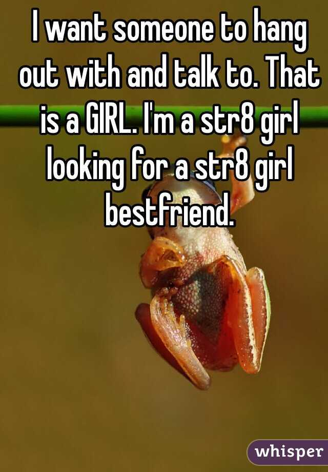 I want someone to hang out with and talk to. That is a GIRL. I'm a str8 girl looking for a str8 girl bestfriend.