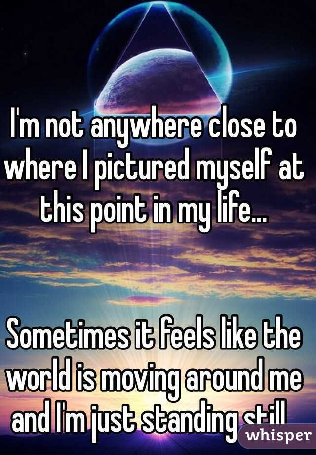 I'm not anywhere close to where I pictured myself at this point in my life...   Sometimes it feels like the world is moving around me and I'm just standing still..
