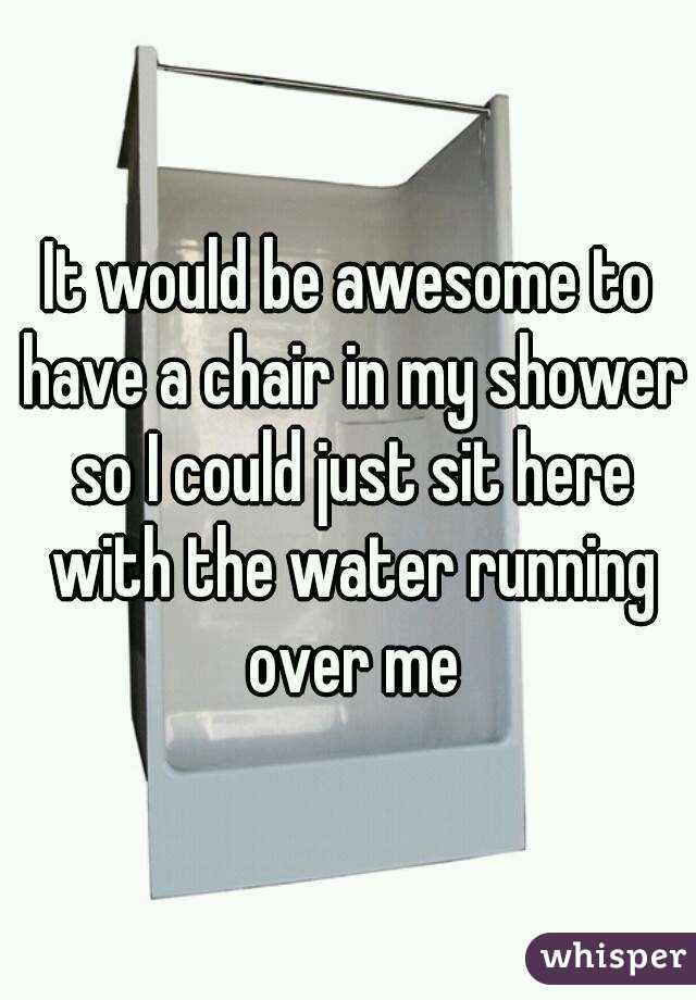 It would be awesome to have a chair in my shower so I could just sit here with the water running over me