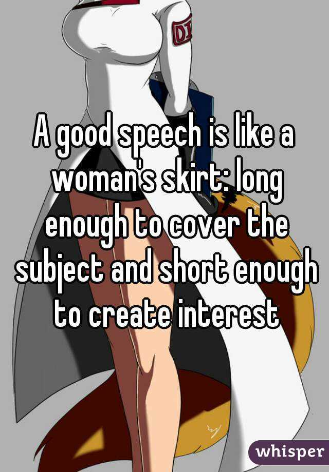 A good speech is like a woman's skirt: long enough to cover the subject and short enough to create interest