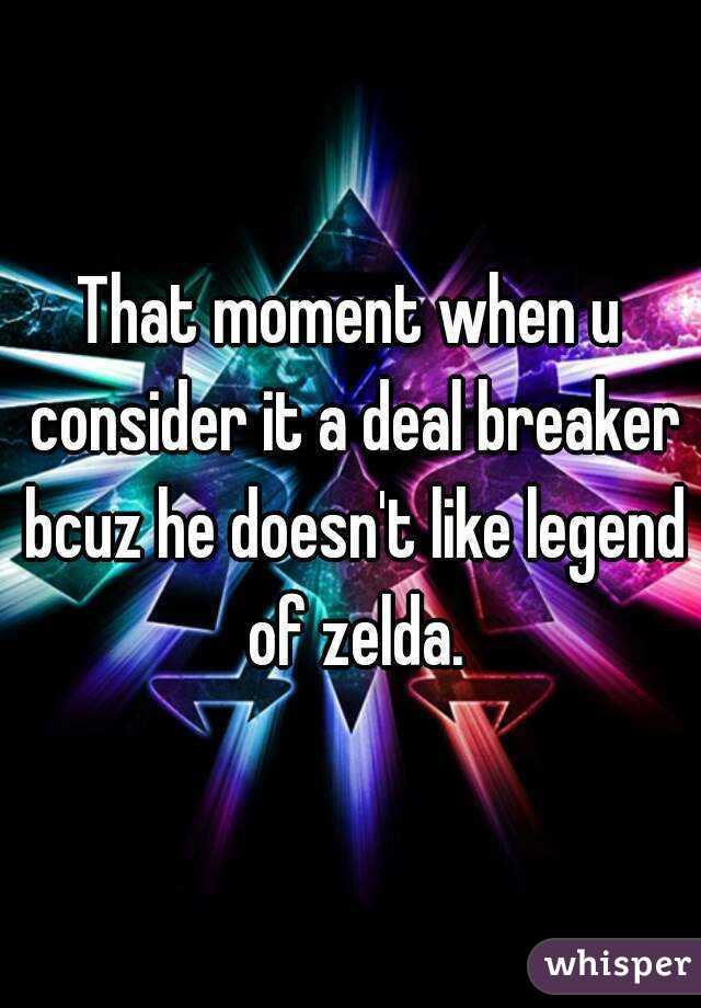 That moment when u consider it a deal breaker bcuz he doesn't like legend of zelda.