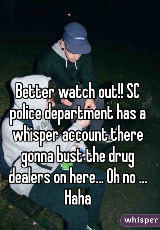 Better watch out!! SC police department has a whisper account there gonna bust the drug dealers on here... Oh no ... Haha