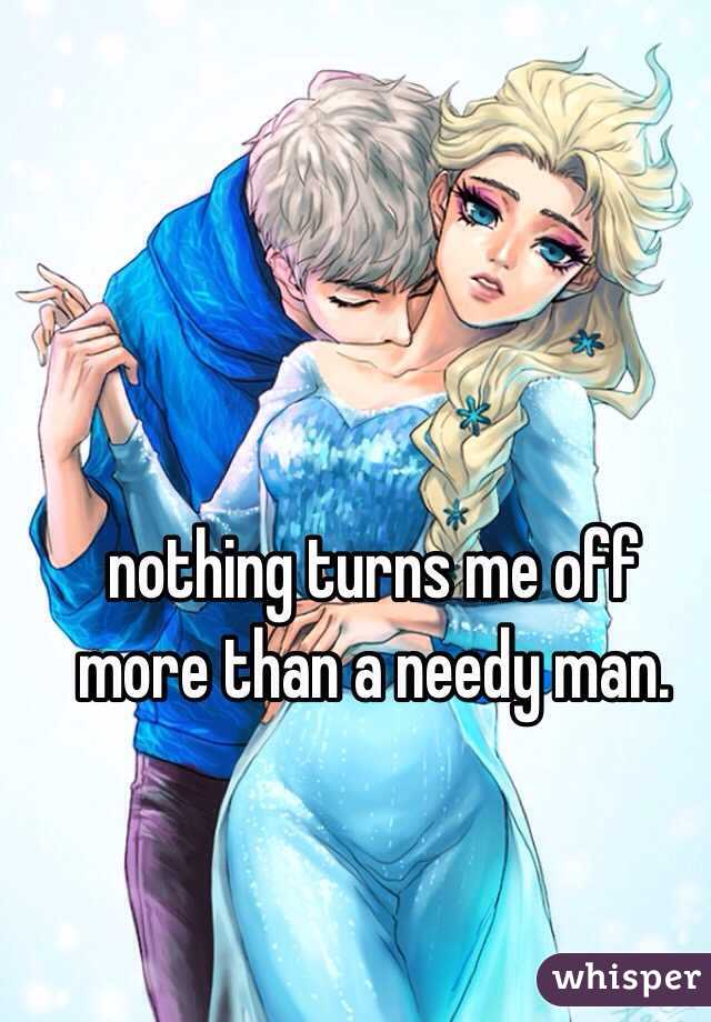 nothing turns me off more than a needy man.