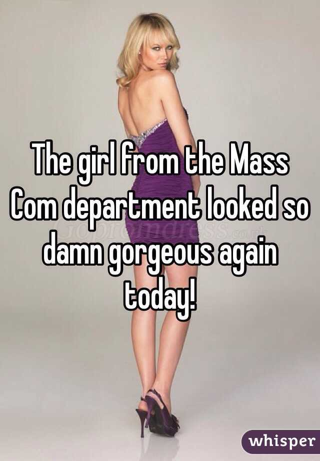 The girl from the Mass Com department looked so damn gorgeous again today!