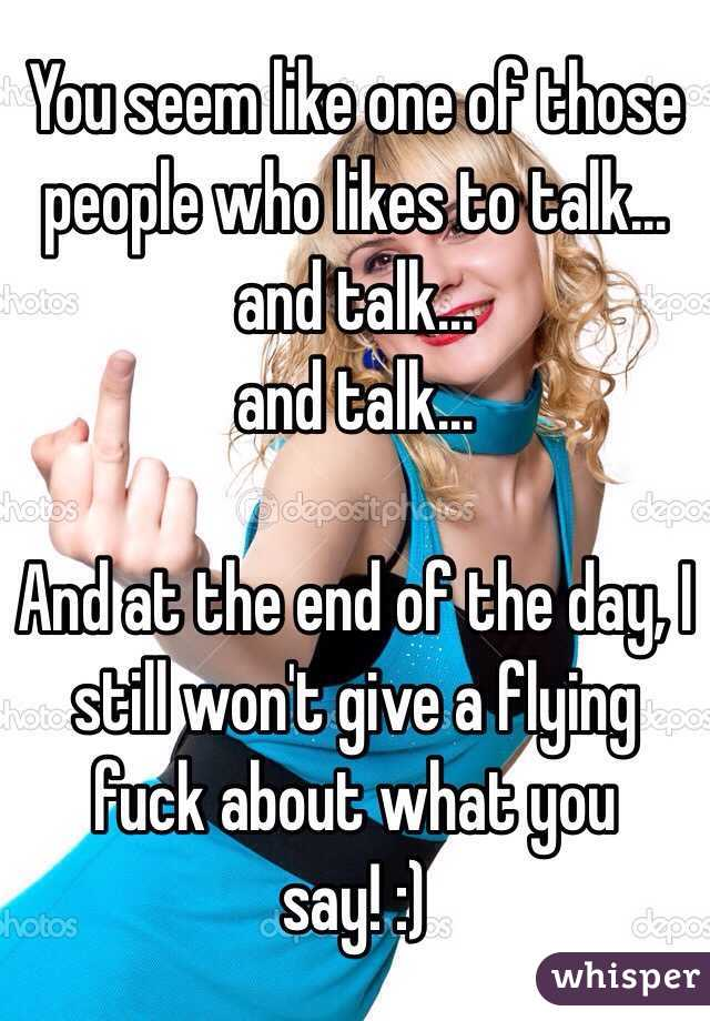You seem like one of those people who likes to talk...  and talk...  and talk...  And at the end of the day, I still won't give a flying fuck about what you say! :)