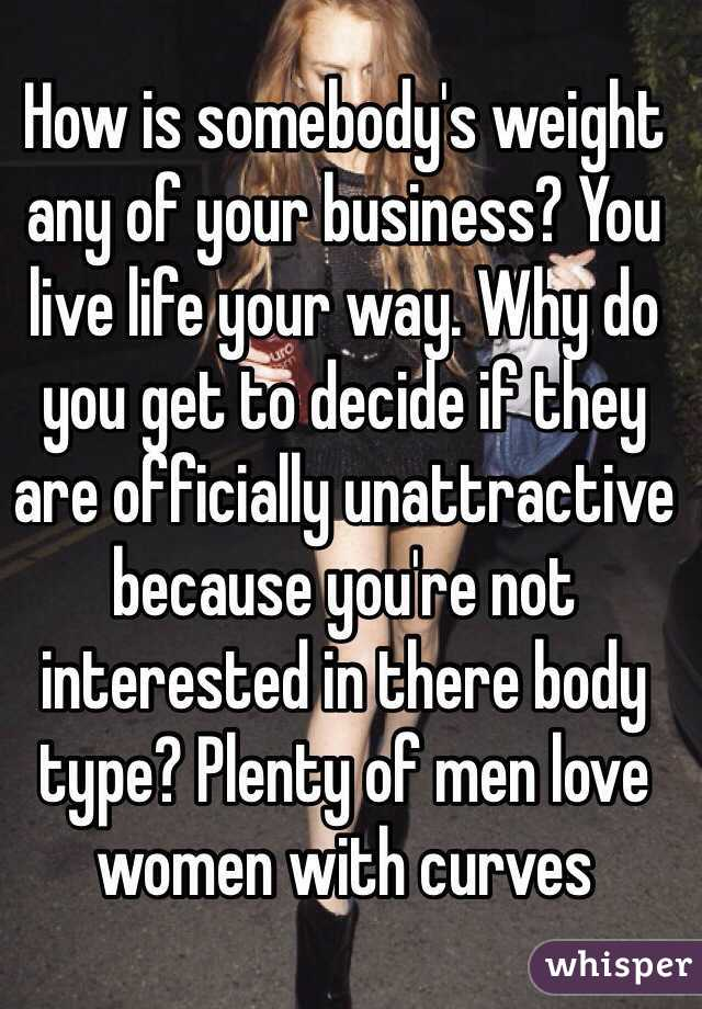How is somebody's weight any of your business? You live life your way. Why do you get to decide if they are officially unattractive because you're not interested in there body type? Plenty of men love women with curves