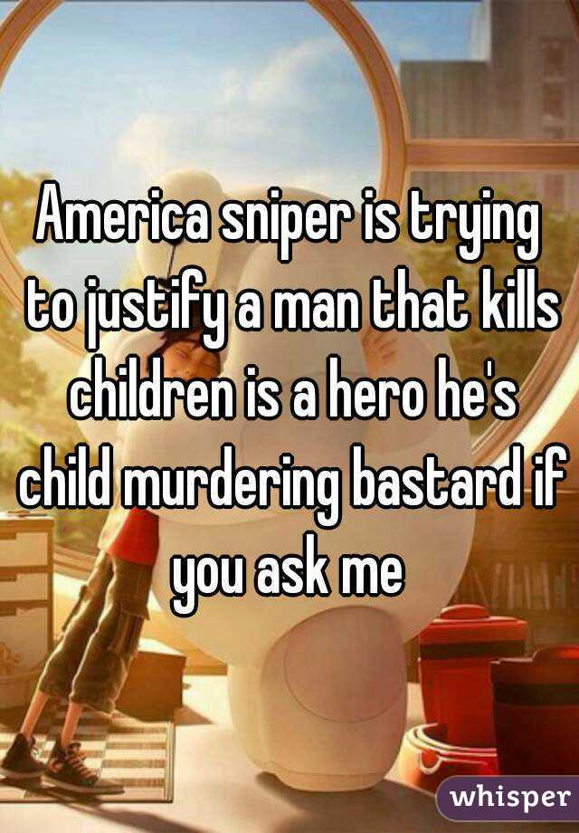 America sniper is trying to justify a man that kills children is a hero he's child murdering bastard if you ask me