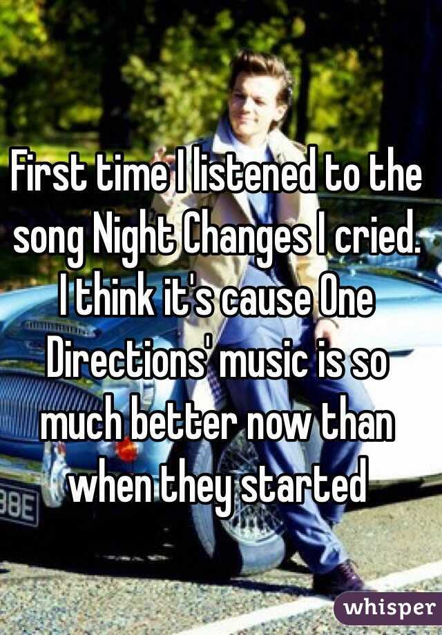 First time I listened to the song Night Changes I cried. I think it's cause One Directions' music is so much better now than when they started