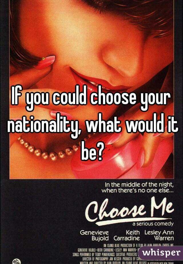 If you could choose your nationality, what would it be?