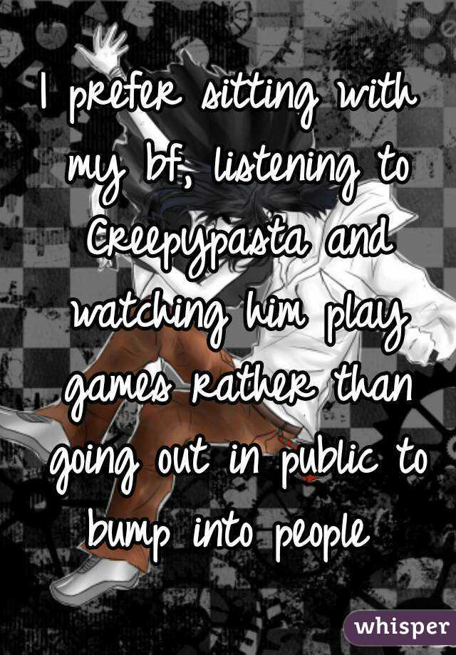 I prefer sitting with my bf, listening to Creepypasta and watching him play games rather than going out in public to bump into people