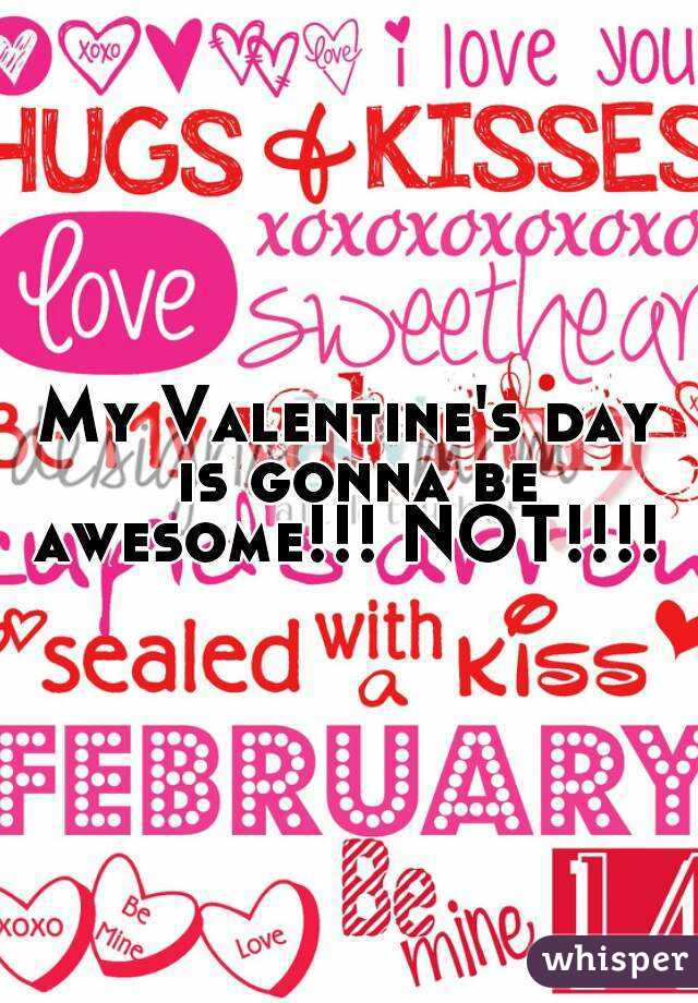 My Valentine's day is gonna be awesome!!! NOT!!!!
