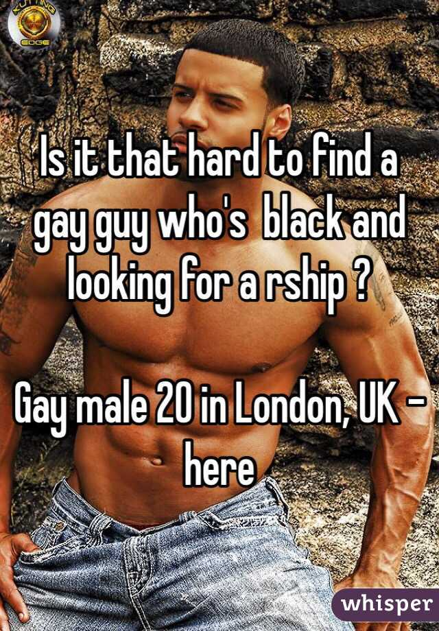 Is it that hard to find a gay guy who's  black and looking for a rship ?   Gay male 20 in London, UK - here