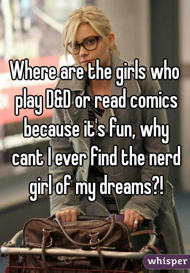 Where are the girls who play D&D or read comics because it's fun, why cant I ever find the nerd girl of my dreams?!