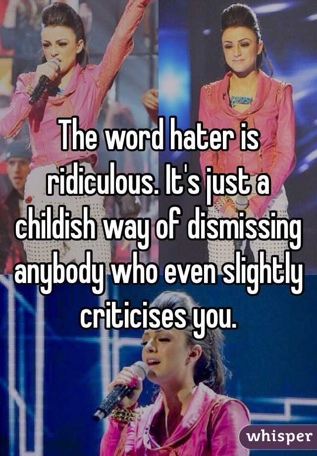 The word hater is ridiculous. It's just a childish way of dismissing anybody who even slightly criticises you.