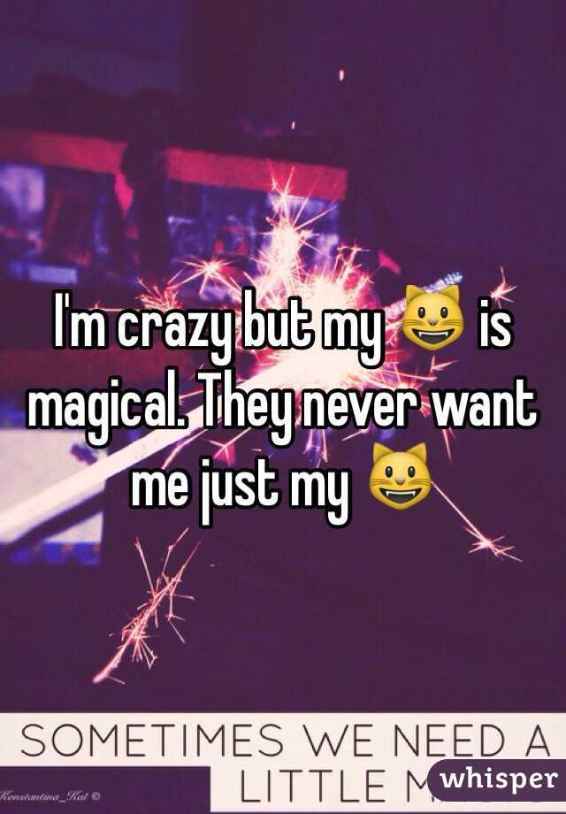I'm crazy but my 😺 is magical. They never want me just my 😺