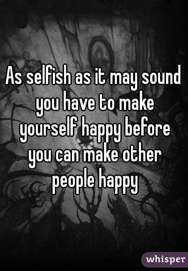 Selfish as it may sound you have to make yourself happy before you as selfish as it may sound you have to make yourself happy before you can make other ccuart Images