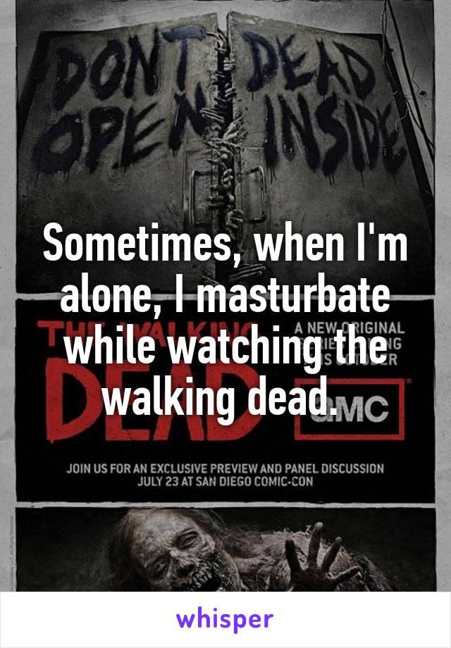 Sometimes, when I'm alone, I masturbate while watching the walking dead.