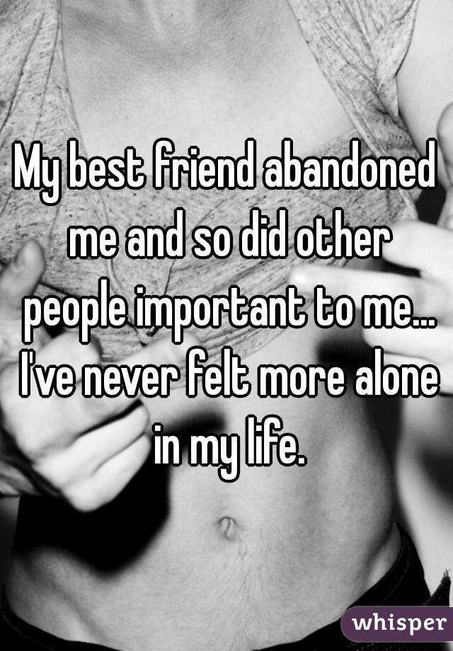 My best friend abandoned me and so did other people important to me