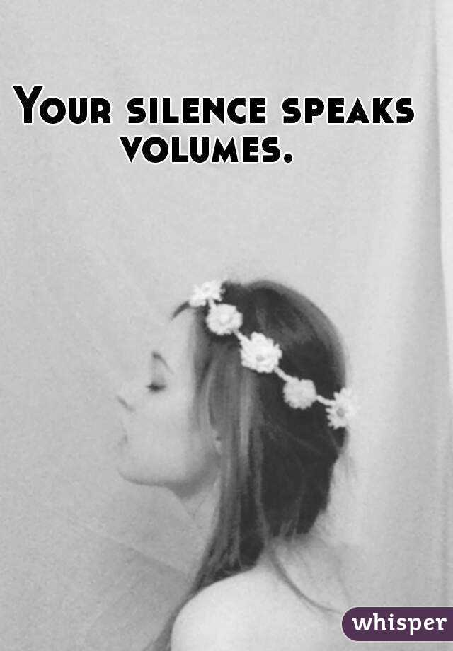 Your Silence Speaks Volumes