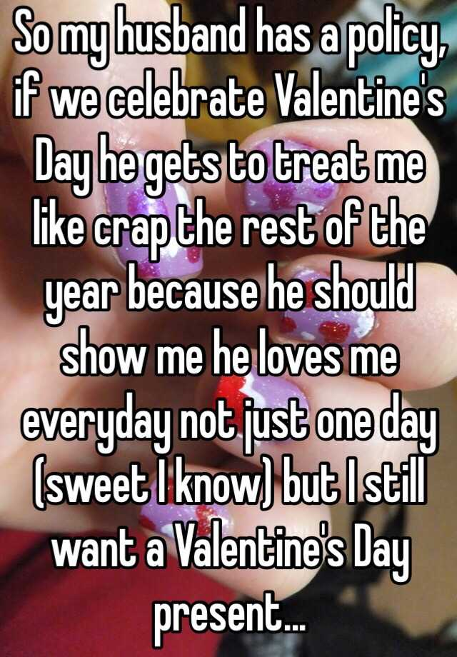 so my husband has a policy if we celebrate valentines day he gets to treat me like crap the rest of the year because he should show me he loves me