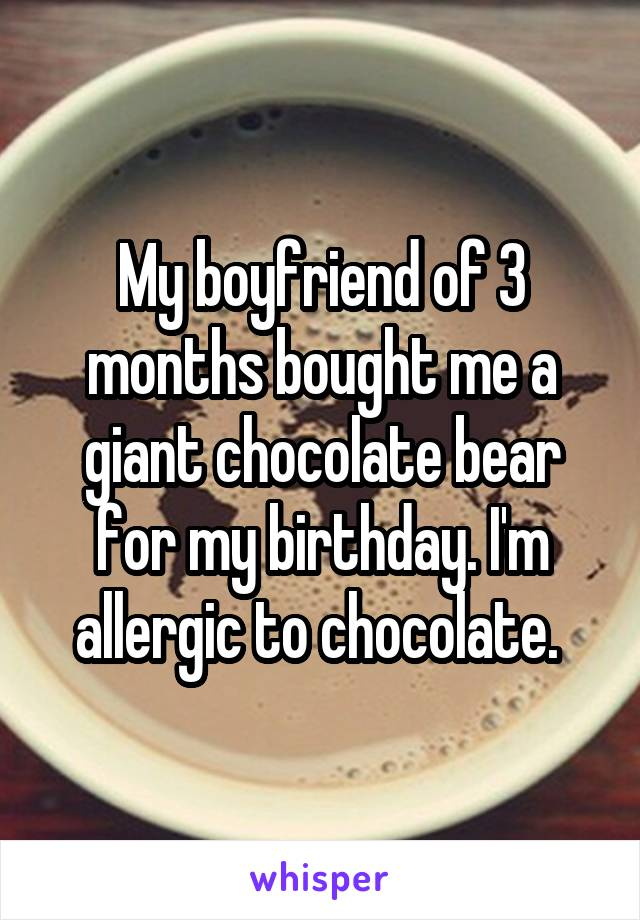 My boyfriend of 3 months bought me a giant chocolate bear for my birthday. I'm allergic to chocolate.