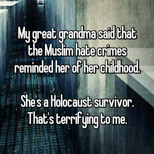 My great grandma said that the Muslim hate crimes reminded her of her childhood.  She's a Holocaust survivor. That's terrifying to me.