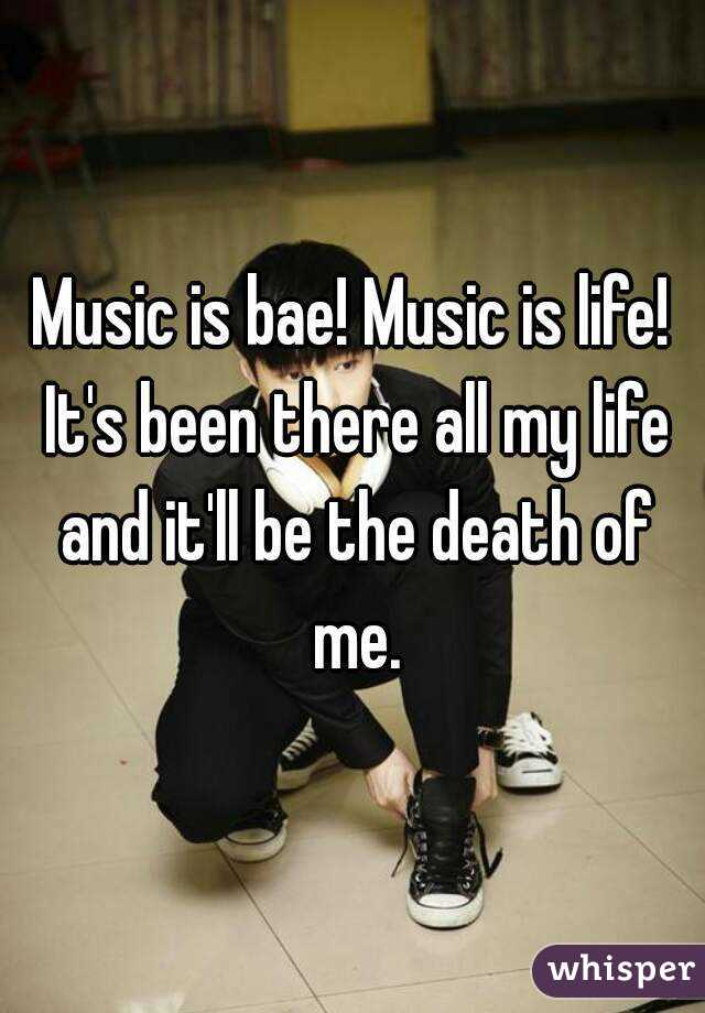Music is bae! Music is life! It's been there all my life and it'll be the death of me.