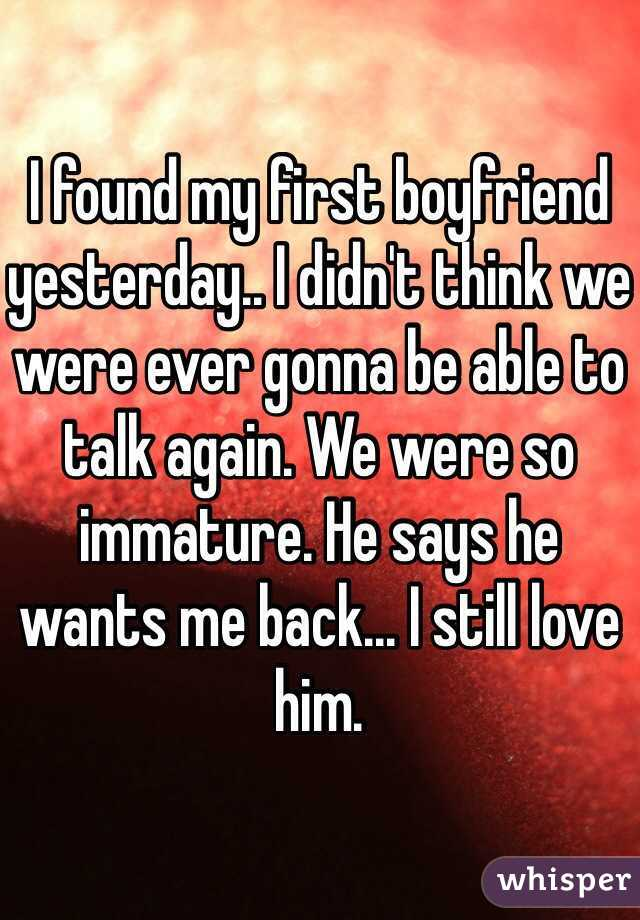I found my first boyfriend yesterday.. I didn't think we were ever gonna be able to talk again. We were so immature. He says he wants me back... I still love him.