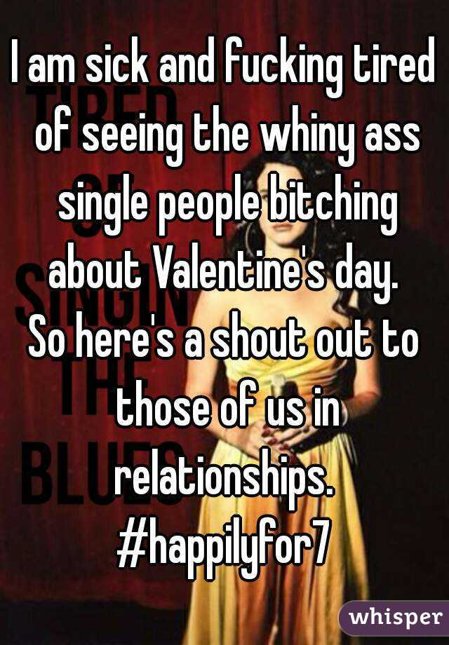 I am sick and fucking tired of seeing the whiny ass single people bitching about Valentine's day.  So here's a shout out to those of us in relationships.  #happilyfor7