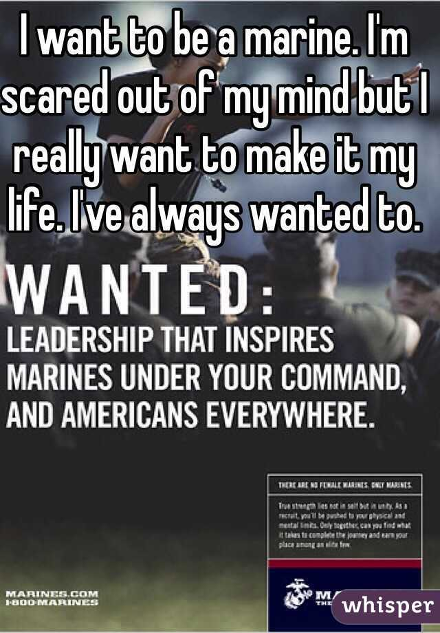 I want to be a marine. I'm scared out of my mind but I really want to make it my life. I've always wanted to.
