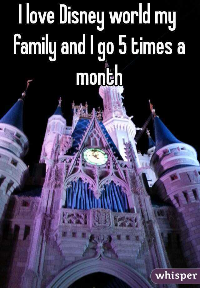 I love Disney world my family and I go 5 times a month