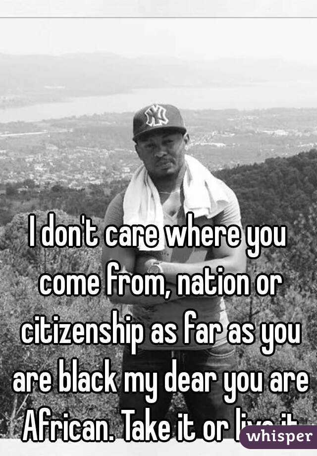 I don't care where you come from, nation or citizenship as far as you are black my dear you are African. Take it or live it
