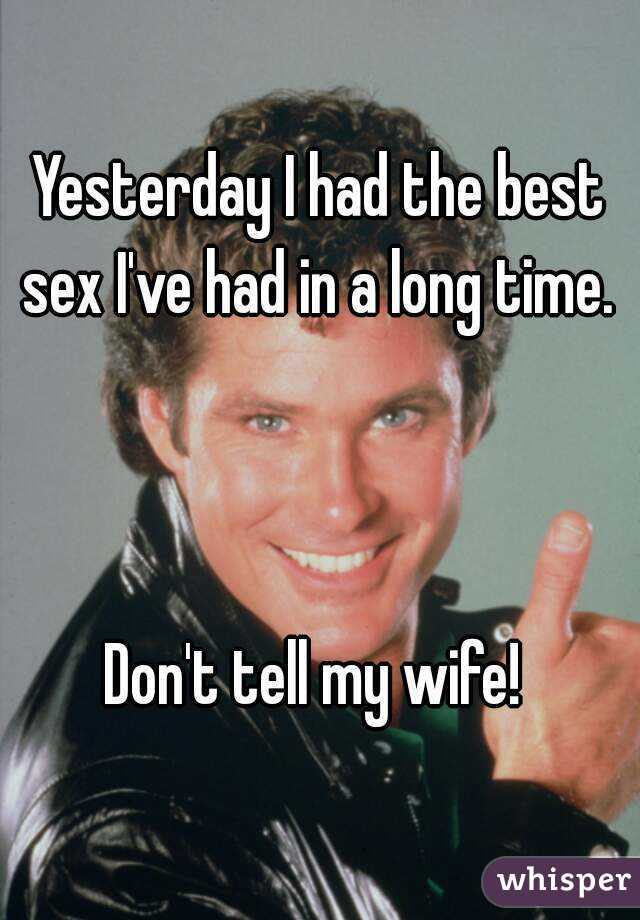 Yesterday I had the best sex I've had in a long time.     Don't tell my wife!