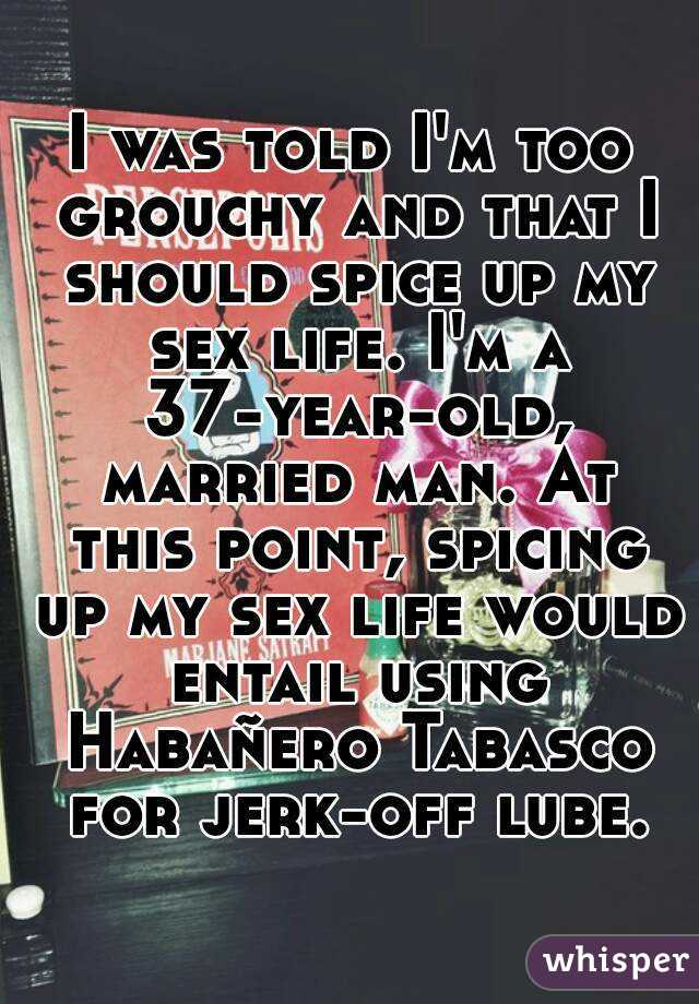 I was told I'm too grouchy and that I should spice up my sex life. I'm a 37-year-old, married man. At this point, spicing up my sex life would entail using Habañero Tabasco for jerk-off lube.