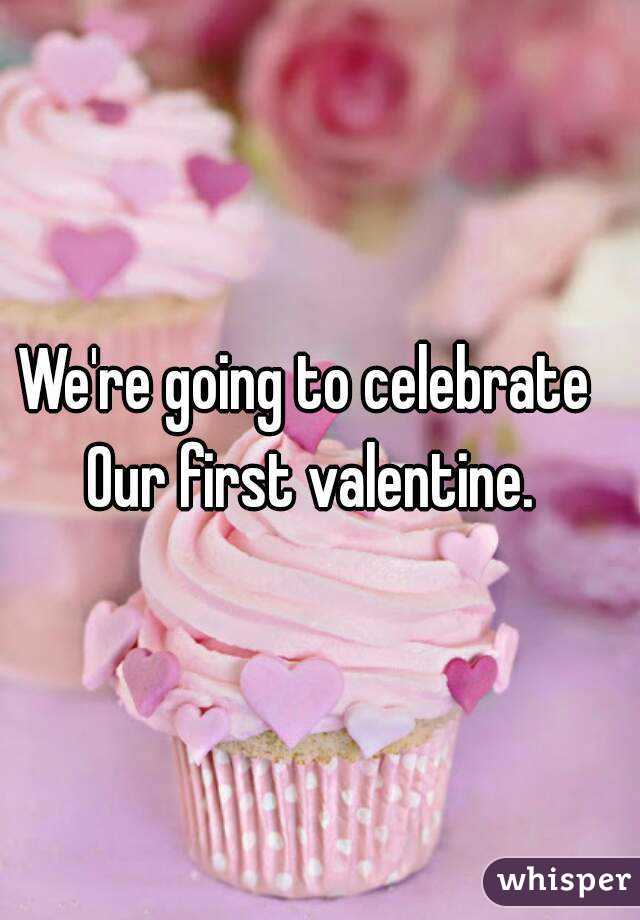 We're going to celebrate  Our first valentine.