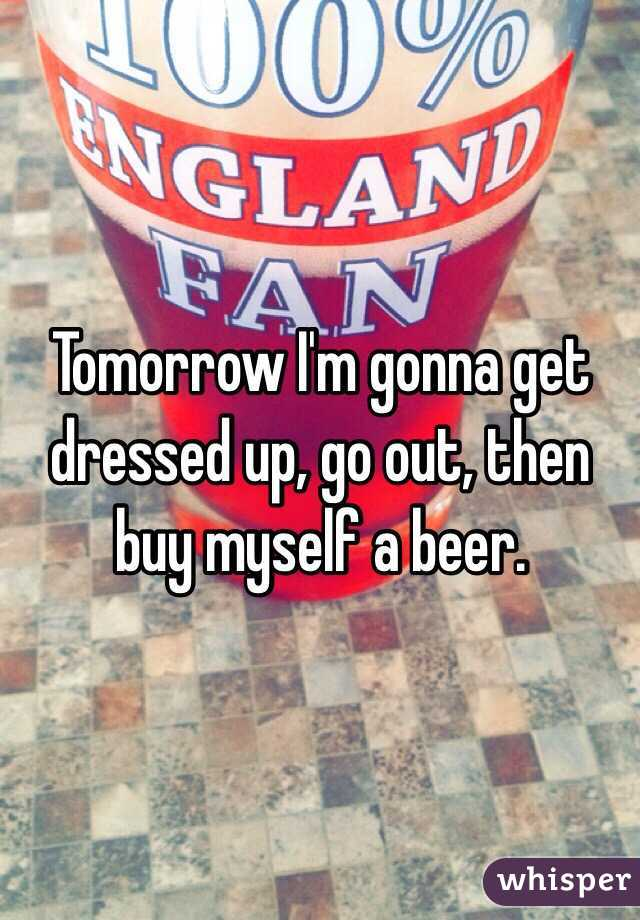 Tomorrow I'm gonna get dressed up, go out, then buy myself a beer.
