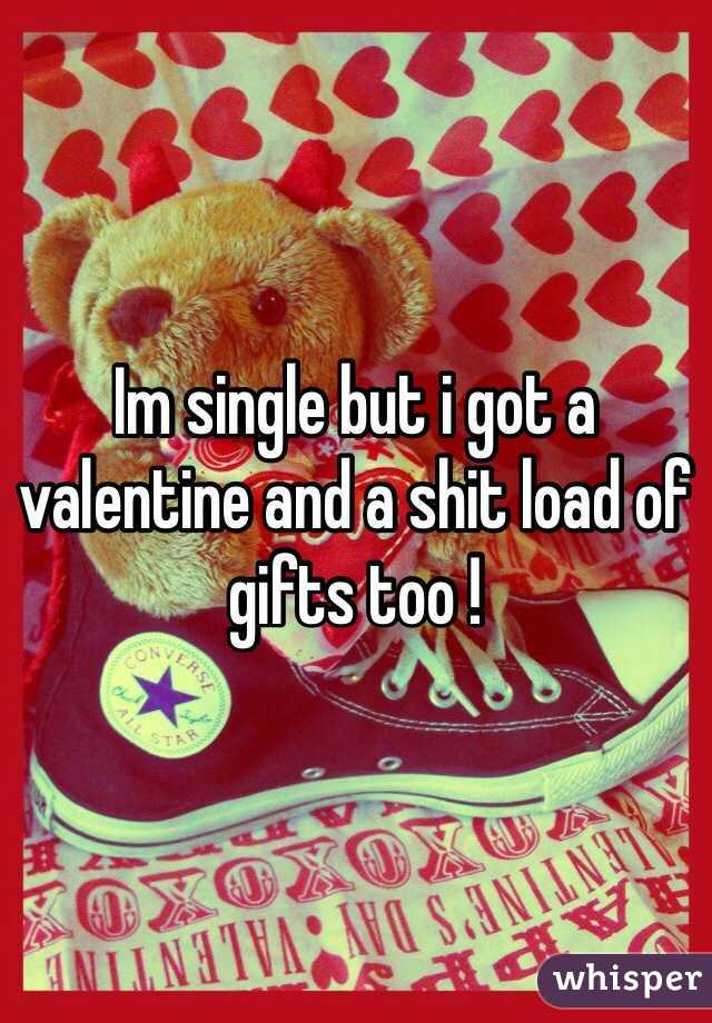 Im single but i got a valentine and a shit load of gifts too !