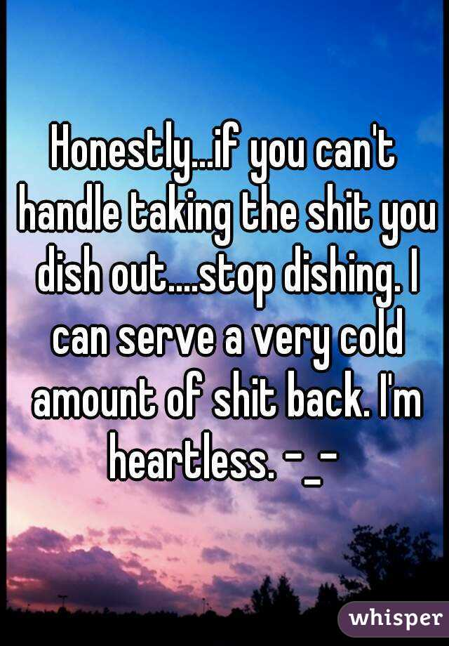 Honestly...if you can't handle taking the shit you dish out....stop dishing. I can serve a very cold amount of shit back. I'm heartless. -_-