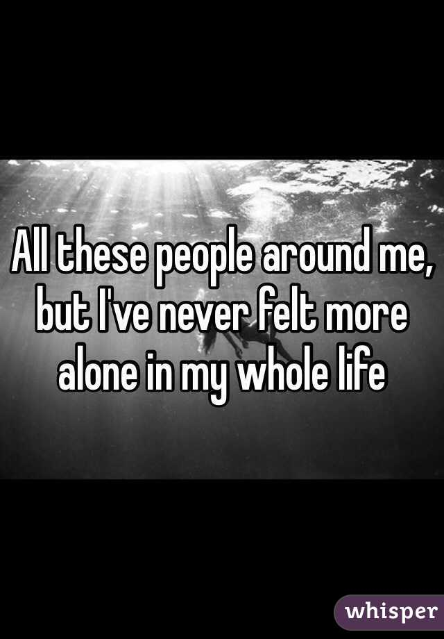 All these people around me, but I've never felt more alone in my whole life