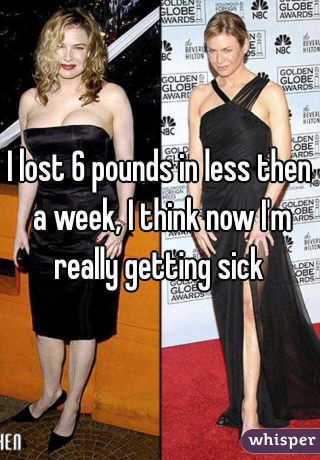 I lost 6 pounds in less then a week, I think now I'm really getting sick