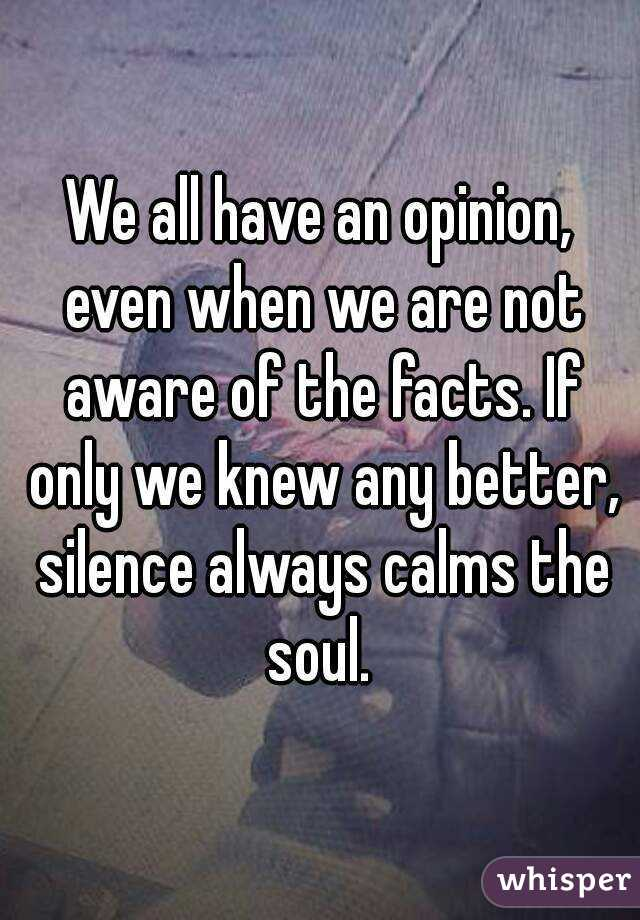 We all have an opinion, even when we are not aware of the facts. If only we knew any better, silence always calms the soul.
