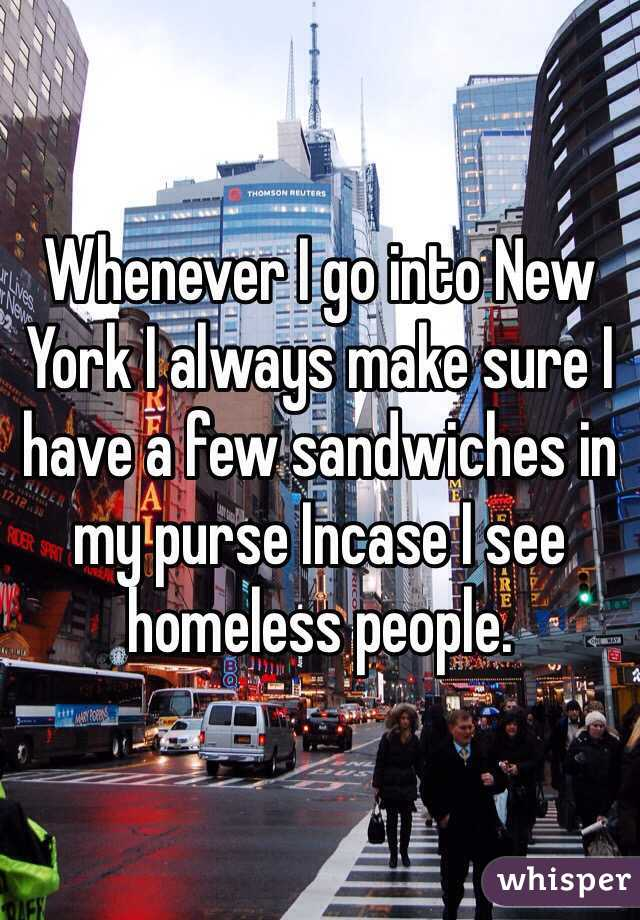 Whenever I go into New York I always make sure I have a few sandwiches in my purse Incase I see homeless people.