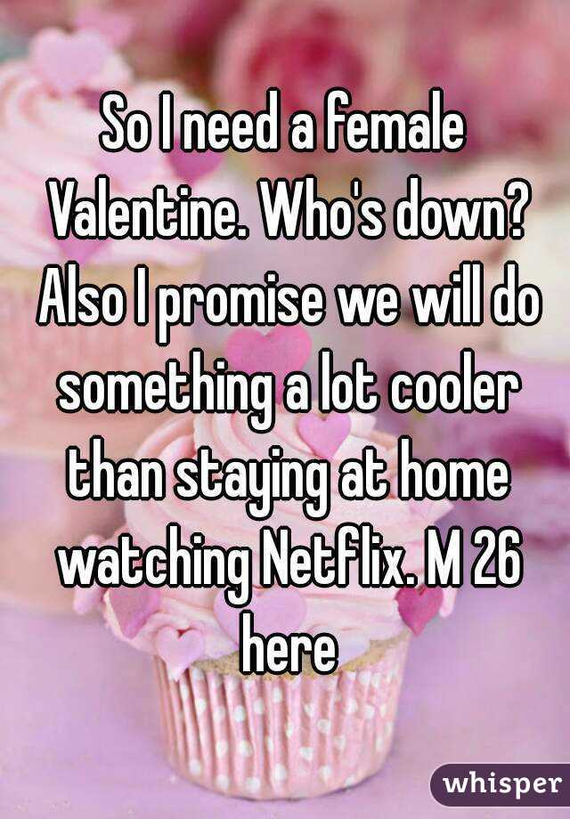 So I need a female Valentine. Who's down? Also I promise we will do something a lot cooler than staying at home watching Netflix. M 26 here