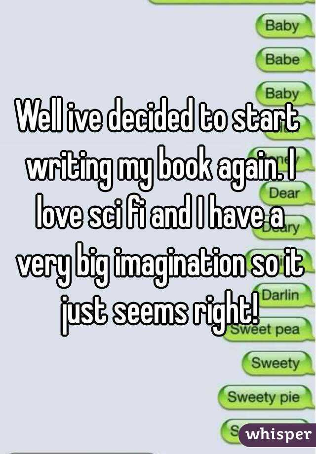 Well ive decided to start writing my book again. I love sci fi and I have a very big imagination so it just seems right!