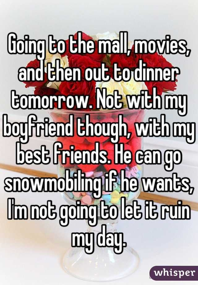Going to the mall, movies, and then out to dinner tomorrow. Not with my boyfriend though, with my best friends. He can go snowmobiling if he wants, I'm not going to let it ruin my day.