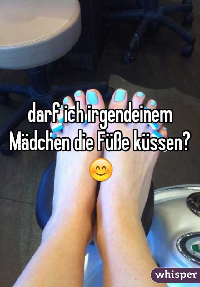 darf ich irgendeinem Mädchen die Füße küssen? 😊