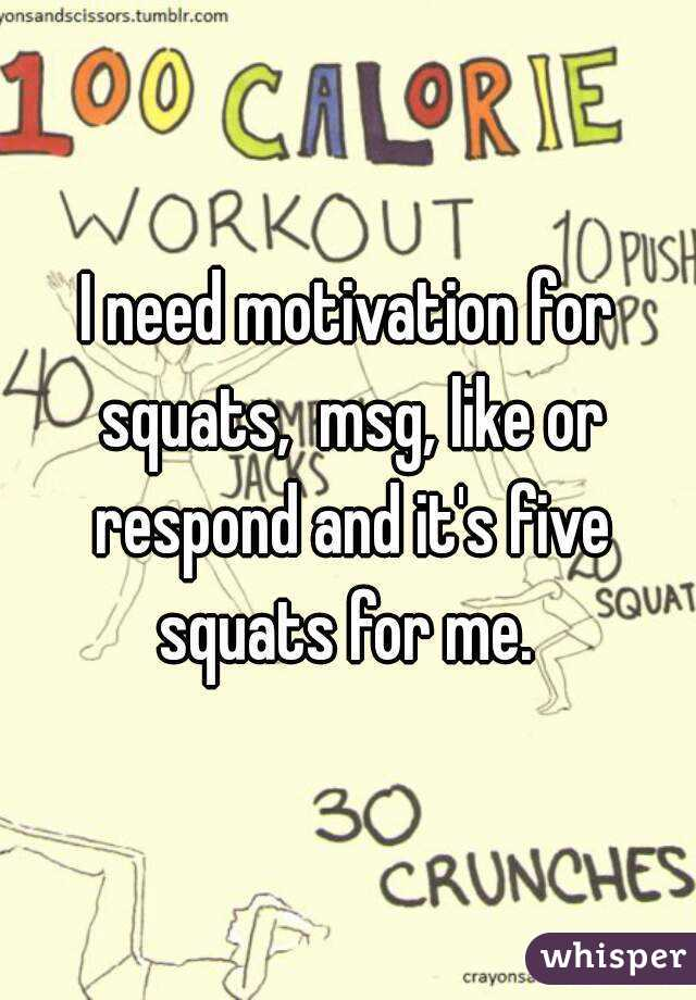 I need motivation for squats,  msg, like or respond and it's five squats for me.