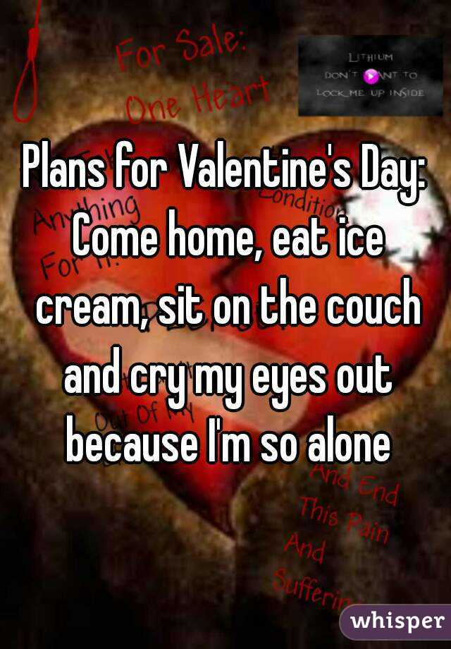 Plans for Valentine's Day: Come home, eat ice cream, sit on the couch and cry my eyes out because I'm so alone